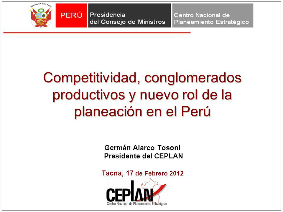 Competitividad, conglomerados productivos y nuevo rol de la planeación en el Perú Germán Alarco Tosoni Presidente del CEPLAN Tacna, 17 de Febrero 2012