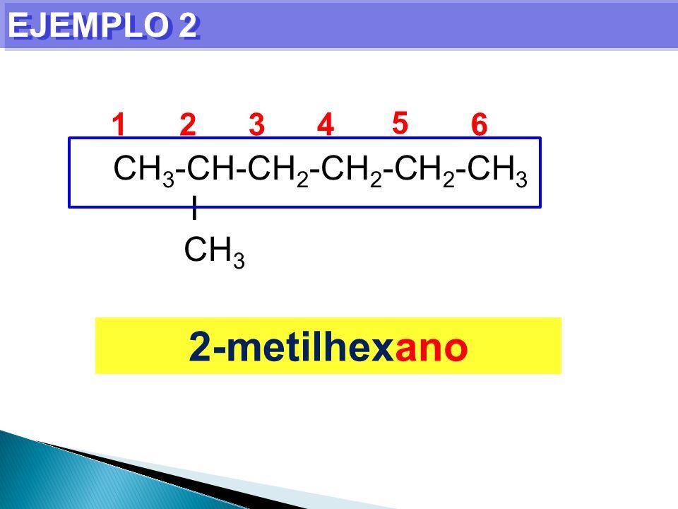 EJEMPLO 2 1 2 3 4 5 6 CH3-CH-CH2-CH2-CH2-CH3 I CH3 2-metilhexano