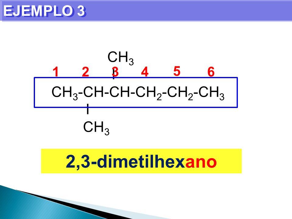 EJEMPLO 3 CH3 I CH3-CH-CH-CH2-CH2-CH3 1 2 3 4 5 6 2,3-dimetilhexano