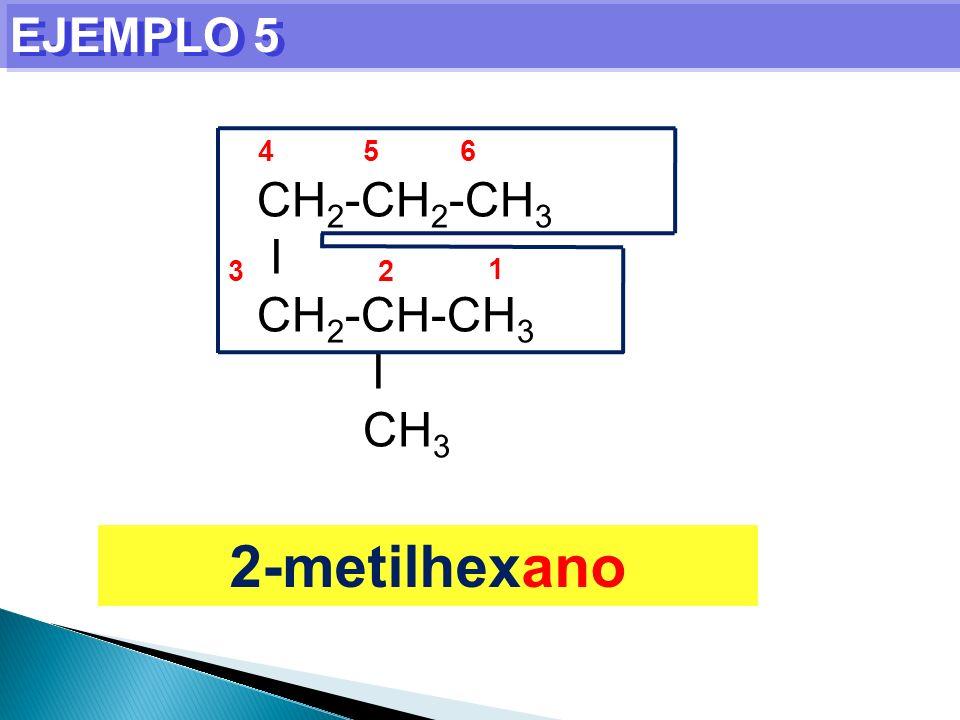 EJEMPLO 5 4 5 6 CH2-CH2-CH3 I CH2-CH-CH3 CH3 3 2 1 2-metilhexano