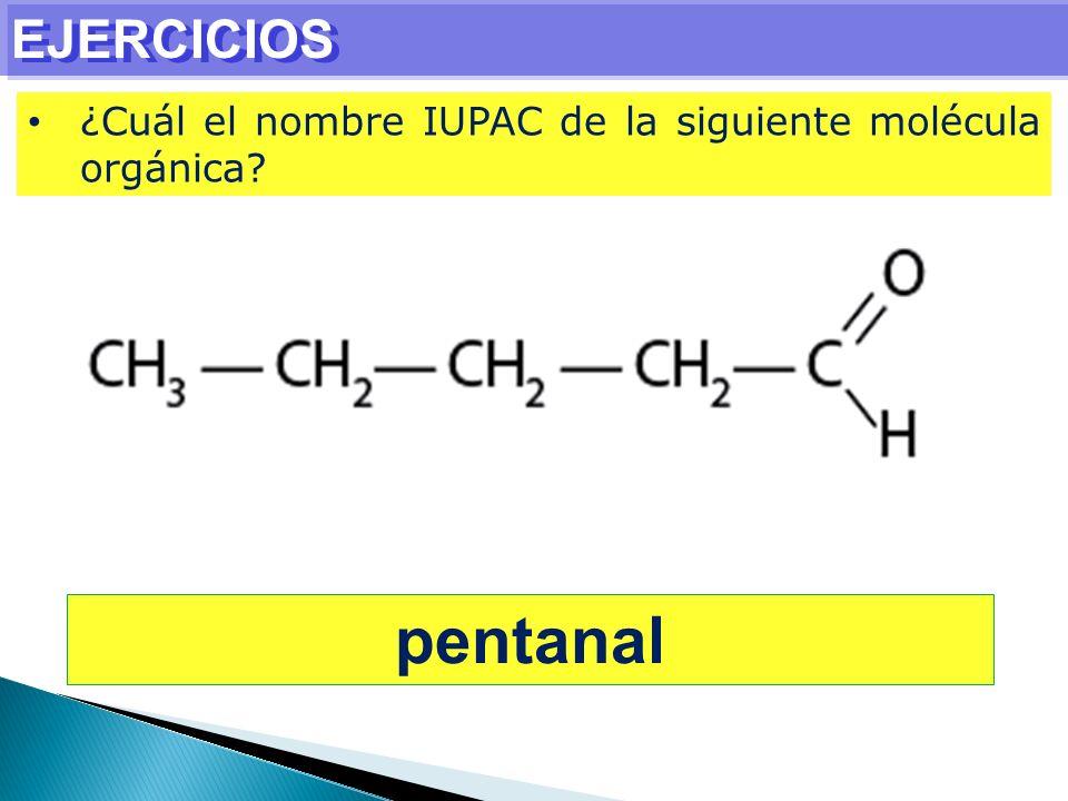 EJERCICIOS ¿Cuál el nombre IUPAC de la siguiente molécula orgánica pentanal