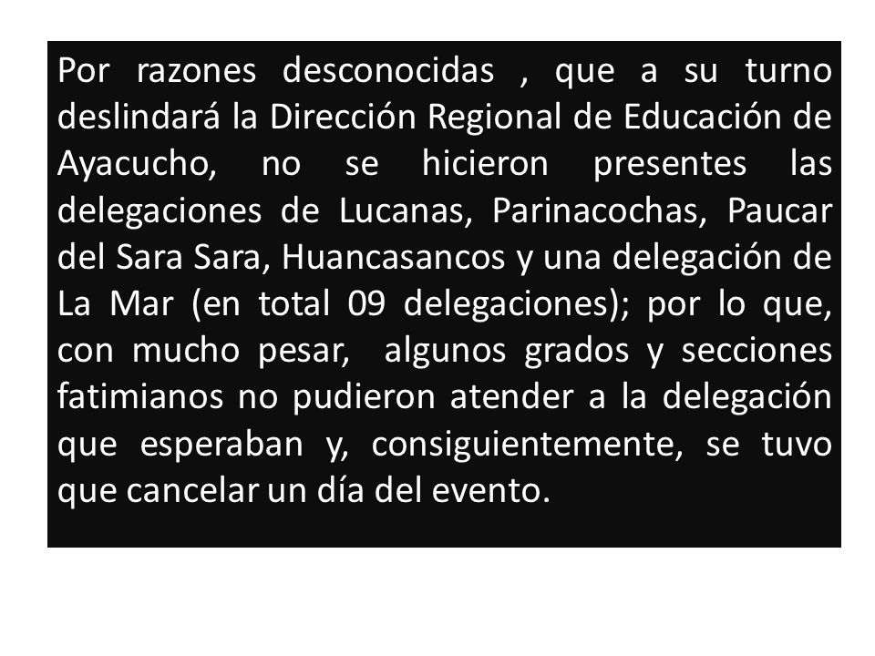 Por razones desconocidas , que a su turno deslindará la Dirección Regional de Educación de Ayacucho, no se hicieron presentes las delegaciones de Lucanas, Parinacochas, Paucar del Sara Sara, Huancasancos y una delegación de La Mar (en total 09 delegaciones); por lo que, con mucho pesar, algunos grados y secciones fatimianos no pudieron atender a la delegación que esperaban y, consiguientemente, se tuvo que cancelar un día del evento.