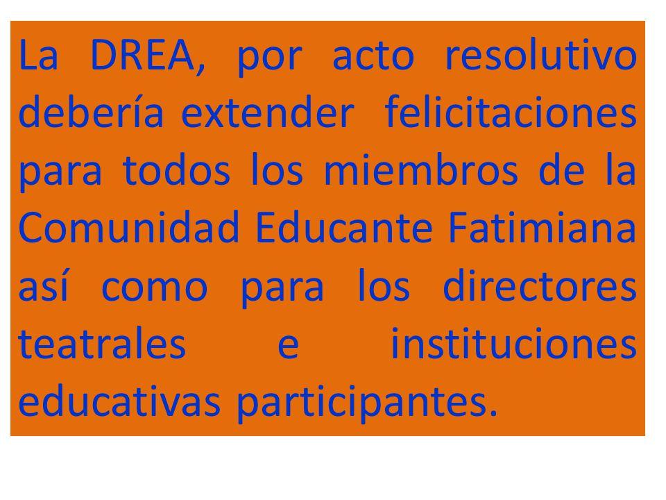 La DREA, por acto resolutivo debería extender felicitaciones para todos los miembros de la Comunidad Educante Fatimiana así como para los directores teatrales e instituciones educativas participantes.