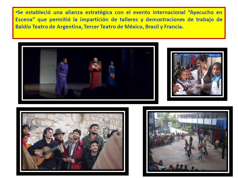 Se estableció una alianza estratégica con el evento internacional Ayacucho en Escena que permitió la impartición de talleres y demostraciones de trabajo de Baldío Teatro de Argentina, Tercer Teatro de México, Brasil y Francia.