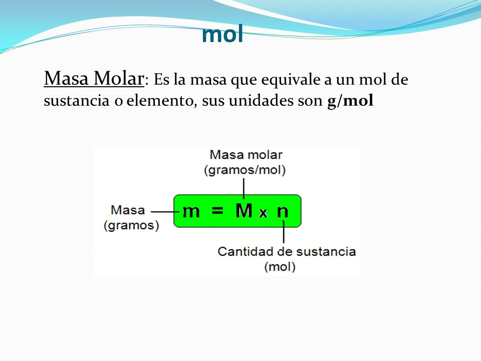 mol Masa Molar: Es la masa que equivale a un mol de sustancia o elemento, sus unidades son g/mol