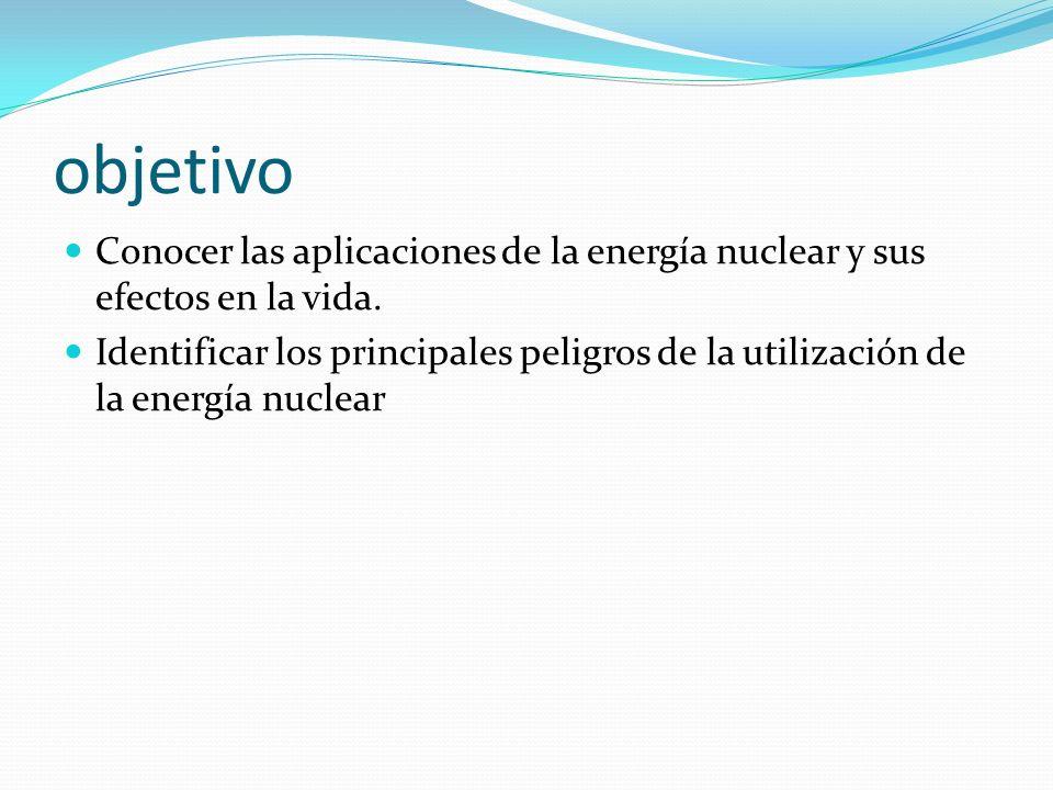 objetivo Conocer las aplicaciones de la energía nuclear y sus efectos en la vida.