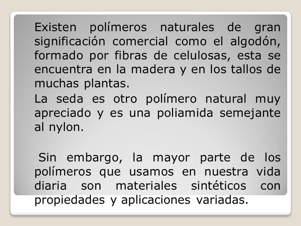 Existen polímeros naturales de gran significación comercial como el algodón, formado por fibras de celulosas, esta se encuentra en la madera y en los tallos de muchas plantas.