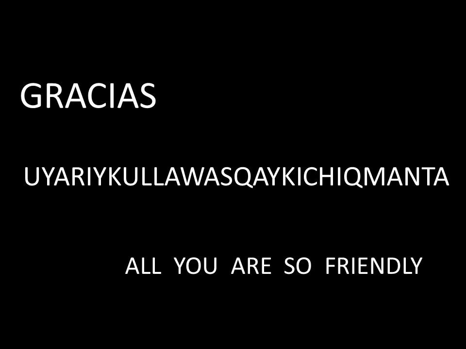 GRACIAS UYARIYKULLAWASQAYKICHIQMANTA ALL YOU ARE SO FRIENDLY