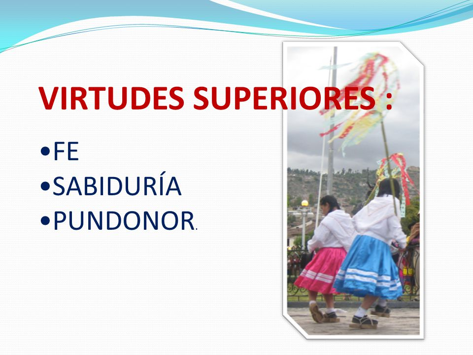 VIRTUDES SUPERIORES : FE SABIDURÍA PUNDONOR.