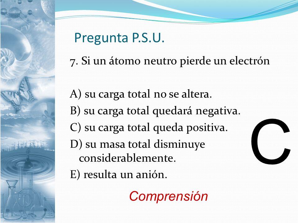 C Pregunta P.S.U. Comprensión 7. Si un átomo neutro pierde un electrón