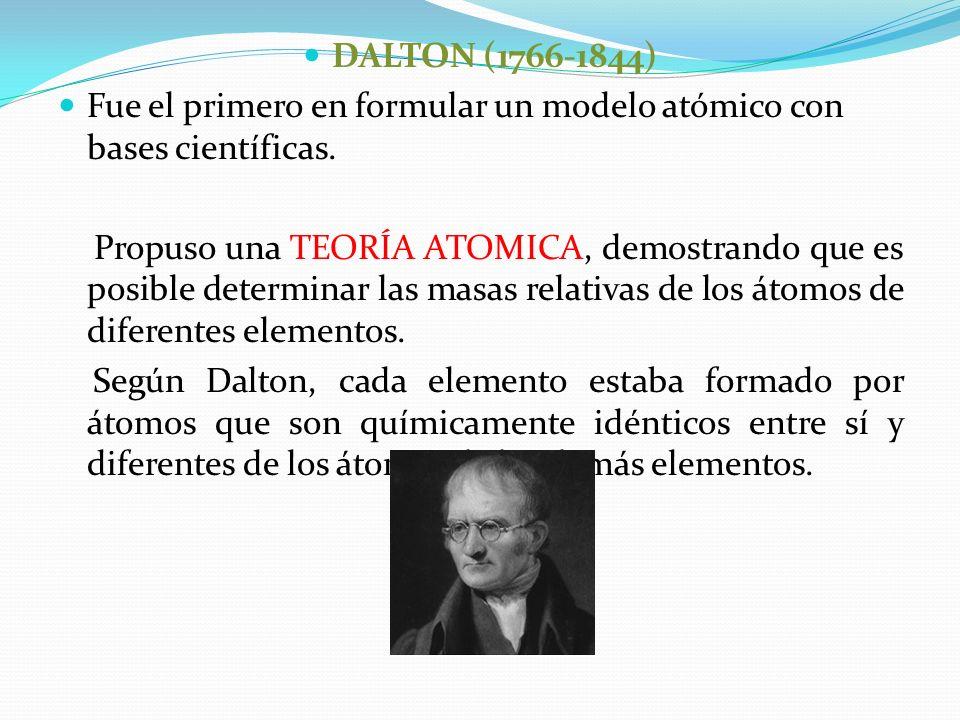 DALTON (1766-1844) Fue el primero en formular un modelo atómico con bases científicas.