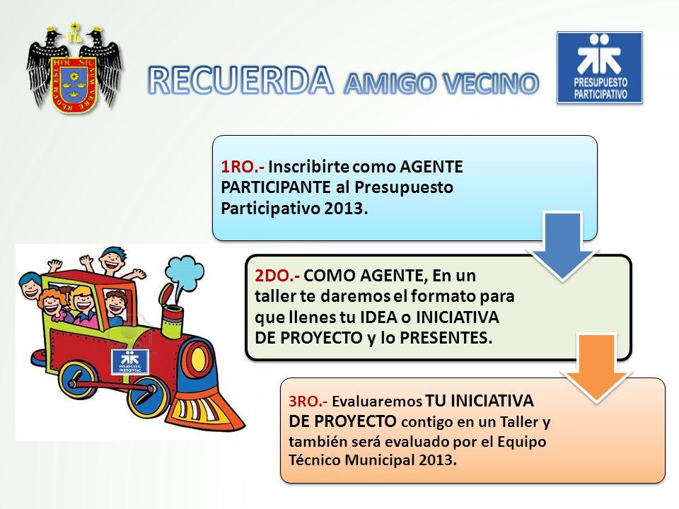 RECUERDA AMIGO VECINO 1RO.- Inscribirte como AGENTE PARTICIPANTE al Presupuesto Participativo 2013.