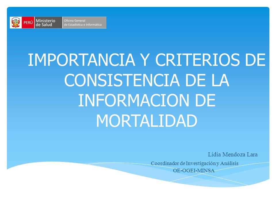 IMPORTANCIA Y CRITERIOS DE CONSISTENCIA DE LA INFORMACION DE MORTALIDAD Lidia Mendoza Lara Coordinador de Investigación y Análisis OE-OGEI-MINSA
