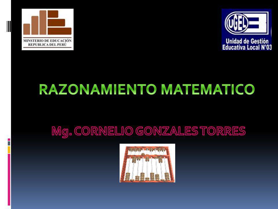 RAZONAMIENTO MATEMATICO Mg. CORNELIO GONZALES TORRES