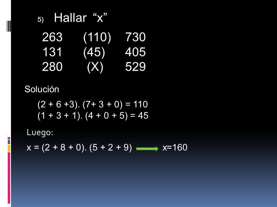5) Hallar x 263 (110) 730. (45) 405. 280 (X) 529. Solución. (2 + 6 +3). (7+ 3 + 0) = 110.