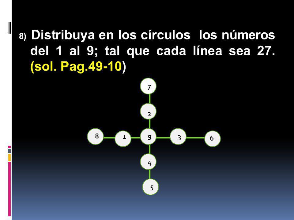 8) Distribuya en los círculos los números del 1 al 9; tal que cada línea sea 27. (sol. Pag.49-10)