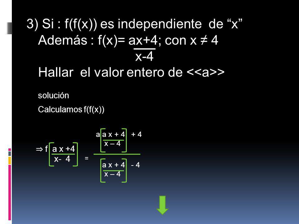 3) Si : f(f(x)) es independiente de x Además : f(x)= ax+4; con x ≠ 4