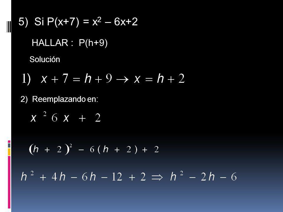 5) Si P(x+7) = x2 – 6x+2 HALLAR : P(h+9) Solución 2) Reemplazando en: