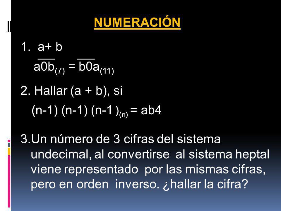 NUMERACIÓN 1. a+ b. a0b(7) = b0a(11) 2. Hallar (a + b), si. (n-1) (n-1) (n-1 )(n) = ab4. 3.Un número de 3 cifras del sistema.
