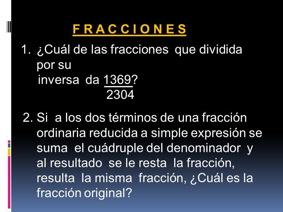 F R A C C I O N E S ¿Cuál de las fracciones que dividida por su. inversa da 1369 2304. 2. Si a los dos términos de una fracción.
