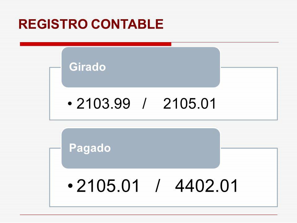 REGISTRO CONTABLE Girado 2103.99 / 2105.01 Pagado 2105.01 / 4402.01