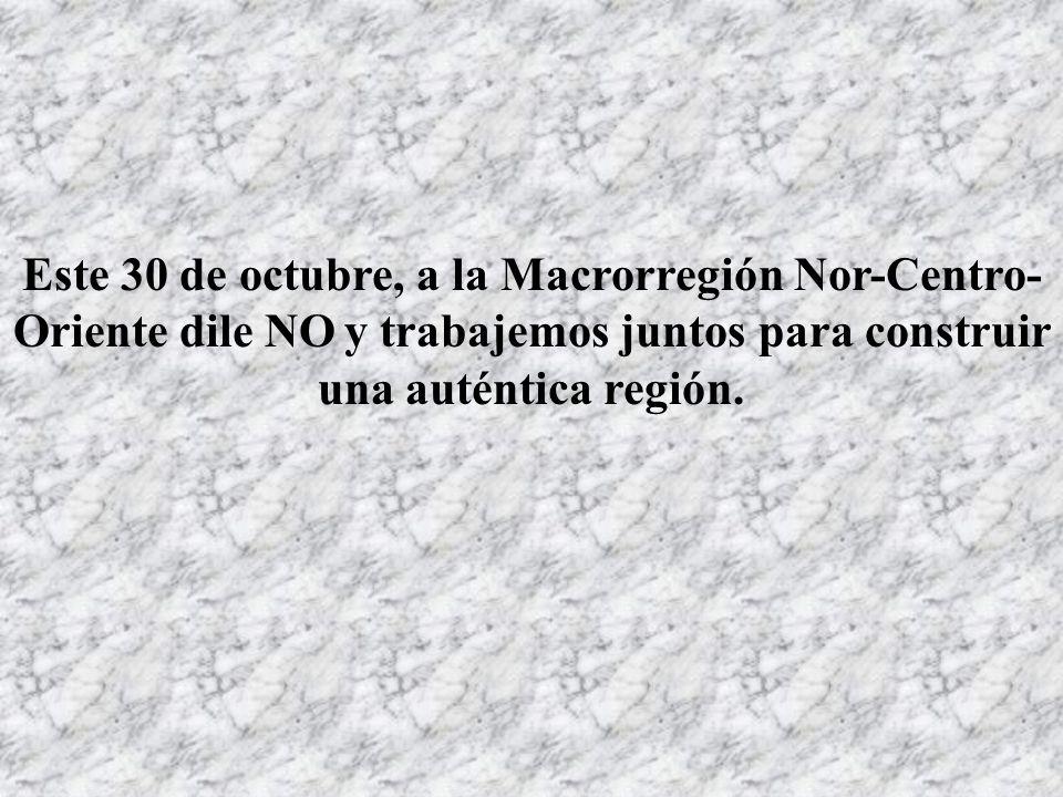 Este 30 de octubre, a la Macrorregión Nor-Centro-Oriente dile NO y trabajemos juntos para construir una auténtica región.