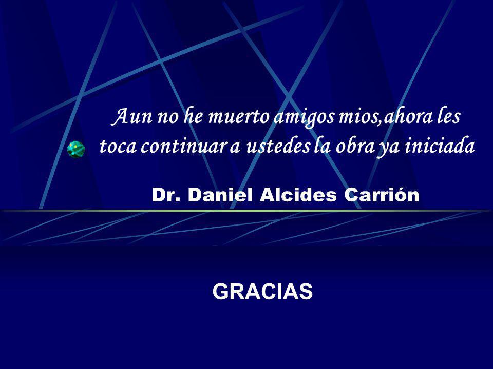 Aun no he muerto amigos mios,ahora les toca continuar a ustedes la obra ya iniciada Dr. Daniel Alcides Carrión