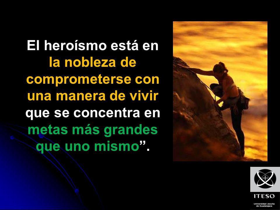 El heroísmo está en la nobleza de comprometerse con una manera de vivir que se concentra en metas más grandes que uno mismo .
