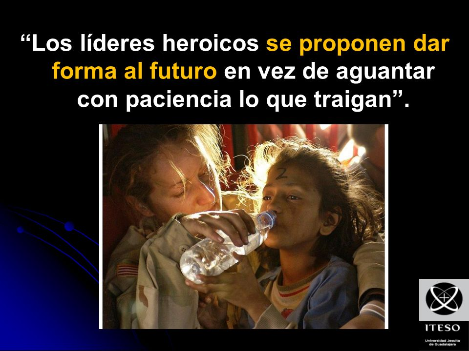 Los líderes heroicos se proponen dar forma al futuro en vez de aguantar con paciencia lo que traigan .