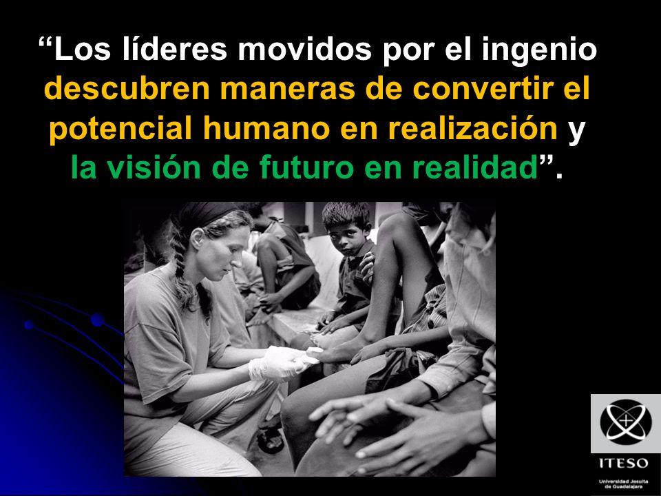 Los líderes movidos por el ingenio descubren maneras de convertir el potencial humano en realización y la visión de futuro en realidad .