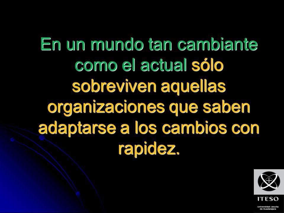 En un mundo tan cambiante como el actual sólo sobreviven aquellas organizaciones que saben adaptarse a los cambios con rapidez.
