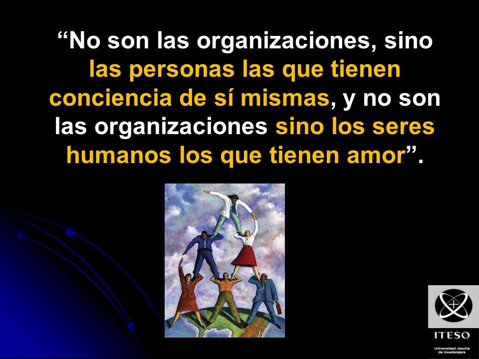 No son las organizaciones, sino las personas las que tienen conciencia de sí mismas, y no son las organizaciones sino los seres humanos los que tienen amor .