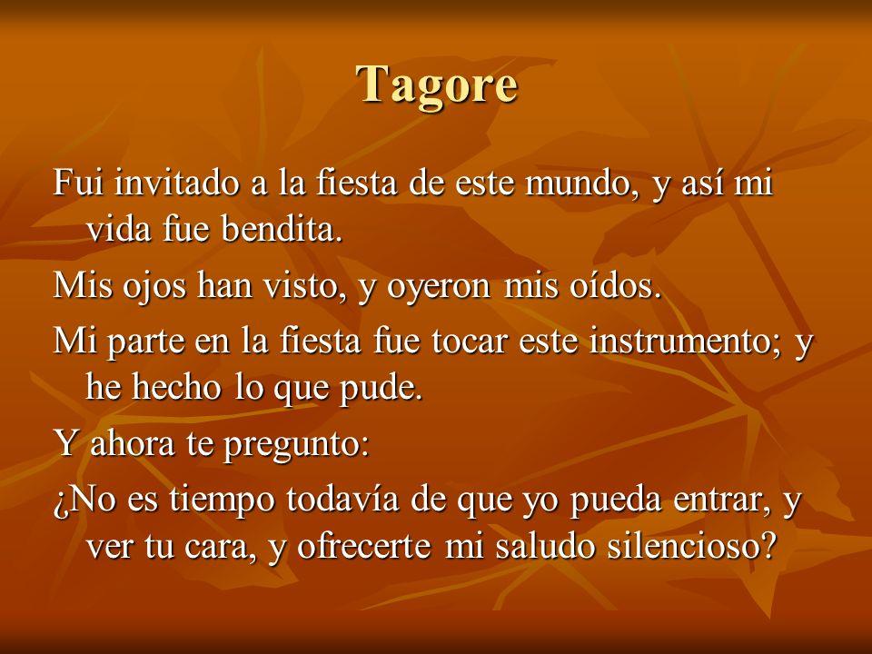 Tagore Fui invitado a la fiesta de este mundo, y así mi vida fue bendita. Mis ojos han visto, y oyeron mis oídos.