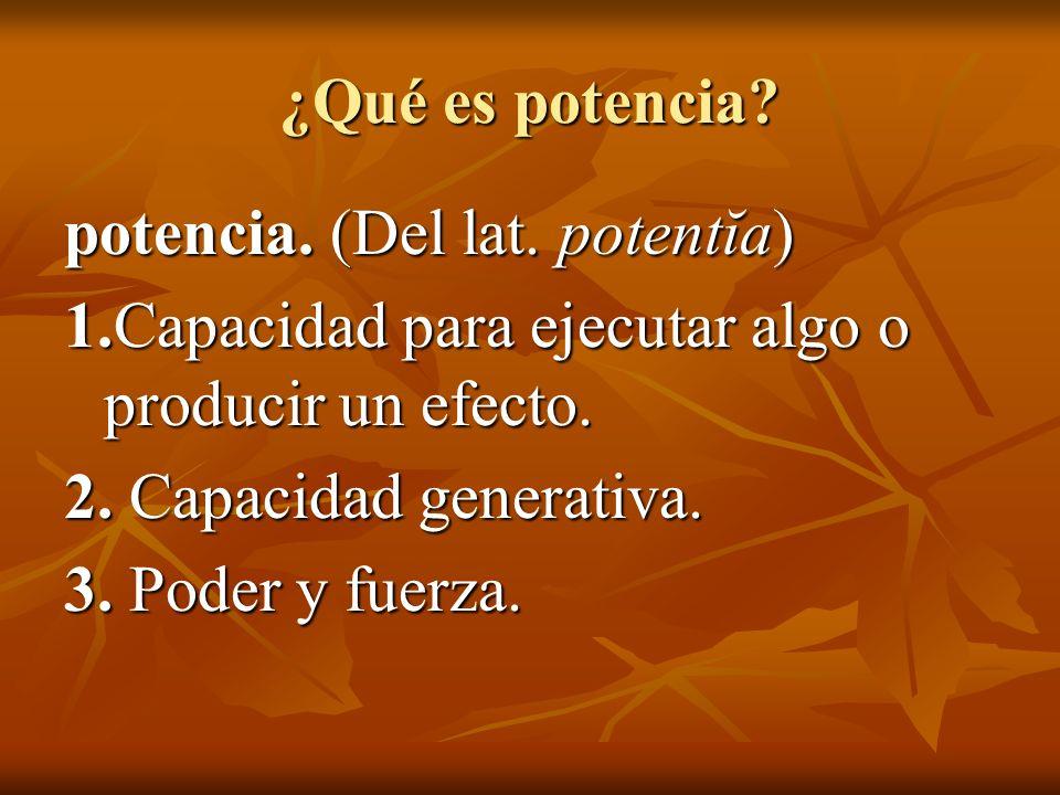 ¿Qué es potencia potencia. (Del lat. potentĭa) 1.Capacidad para ejecutar algo o producir un efecto.