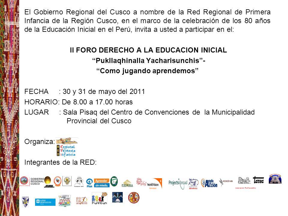 El Gobierno Regional del Cusco a nombre de la Red Regional de Primera Infancia de la Región Cusco, en el marco de la celebración de los 80 años de la Educación Inicial en el Perú, invita a usted a participar en el: II FORO DERECHO A LA EDUCACION INICIAL Pukllaqhinalla Yacharisunchis - Como jugando aprendemos FECHA : 30 y 31 de mayo del 2011 HORARIO: De 8.00 a 17.00 horas LUGAR : Sala Pisaq del Centro de Convenciones de la Municipalidad Provincial del Cusco Organiza: Integrantes de la RED: