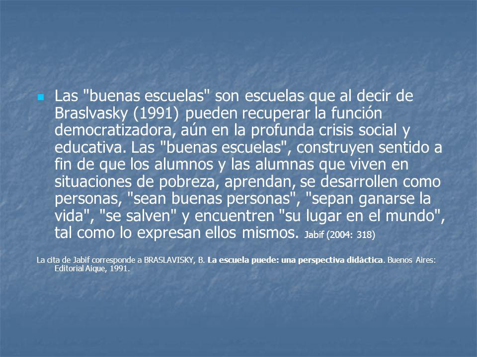 Las buenas escuelas son escuelas que al decir de Braslvasky (1991) pueden recuperar la función democratizadora, aún en la profunda crisis social y educativa. Las buenas escuelas , construyen sentido a fin de que los alumnos y las alumnas que viven en situaciones de pobreza, aprendan, se desarrollen como personas, sean buenas personas , sepan ganarse la vida , se salven y encuentren su lugar en el mundo , tal como lo expresan ellos mismos. Jabif (2004: 318)