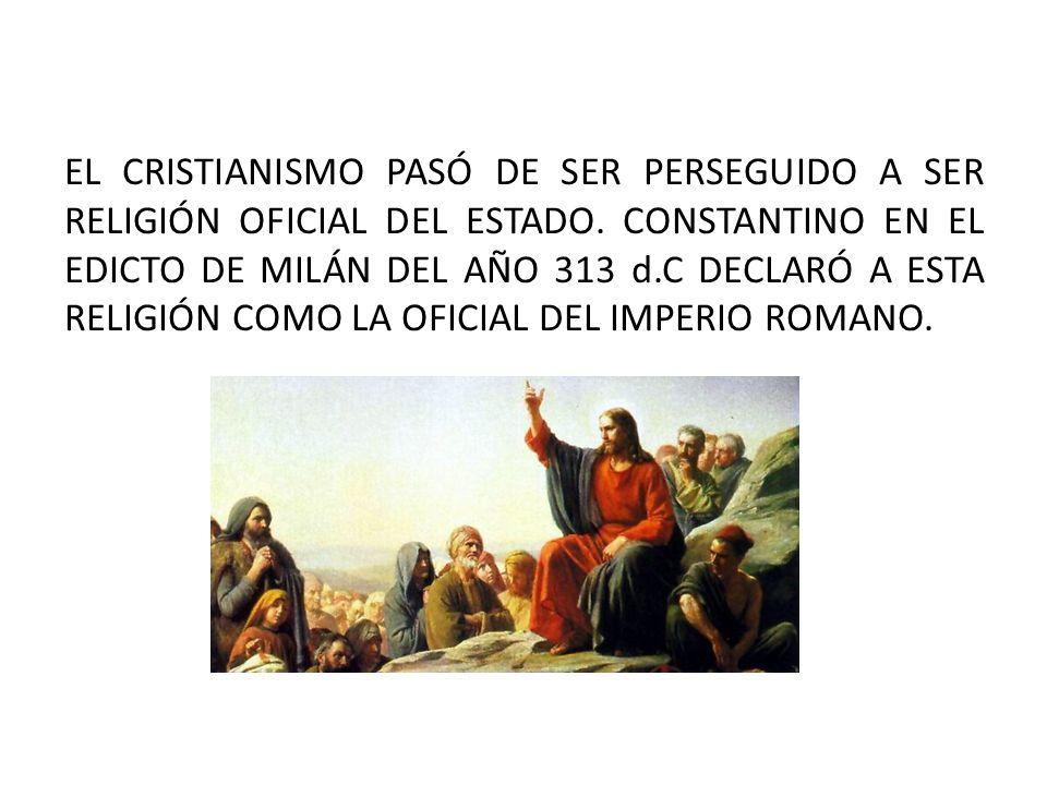 EL CRISTIANISMO PASÓ DE SER PERSEGUIDO A SER RELIGIÓN OFICIAL DEL ESTADO.