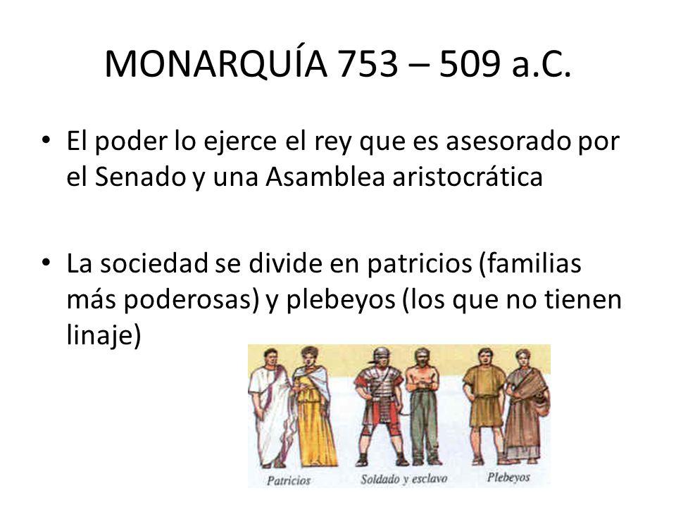 MONARQUÍA 753 – 509 a.C. El poder lo ejerce el rey que es asesorado por el Senado y una Asamblea aristocrática.