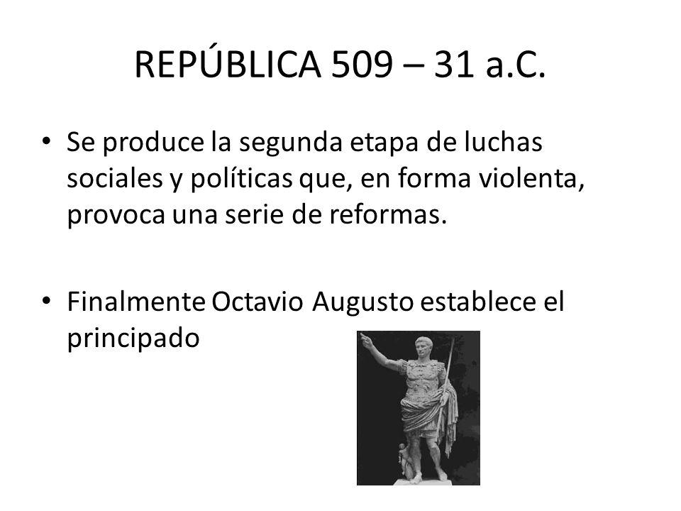 REPÚBLICA 509 – 31 a.C.Se produce la segunda etapa de luchas sociales y políticas que, en forma violenta, provoca una serie de reformas.
