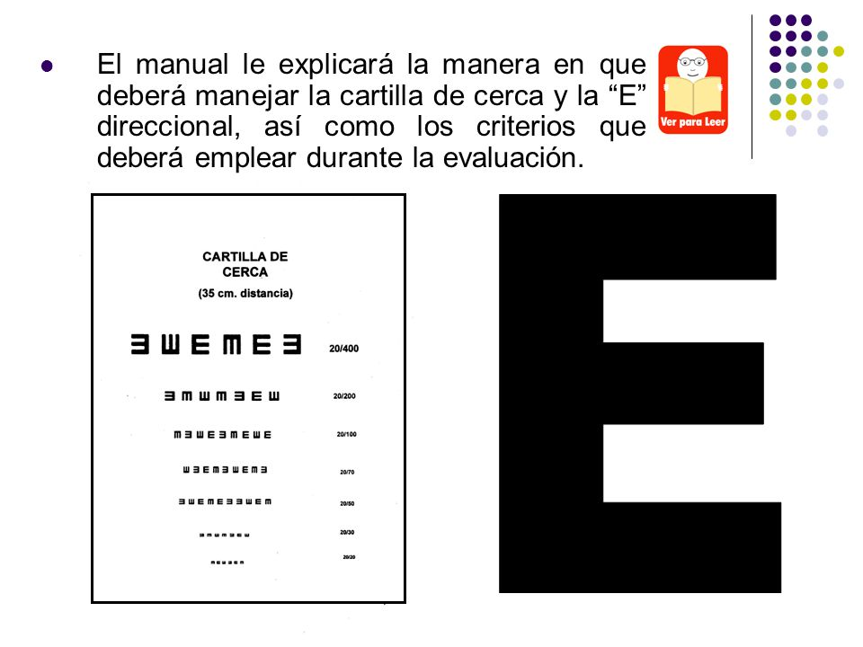 El manual le explicará la manera en que deberá manejar la cartilla de cerca y la E direccional, así como los criterios que deberá emplear durante la evaluación.