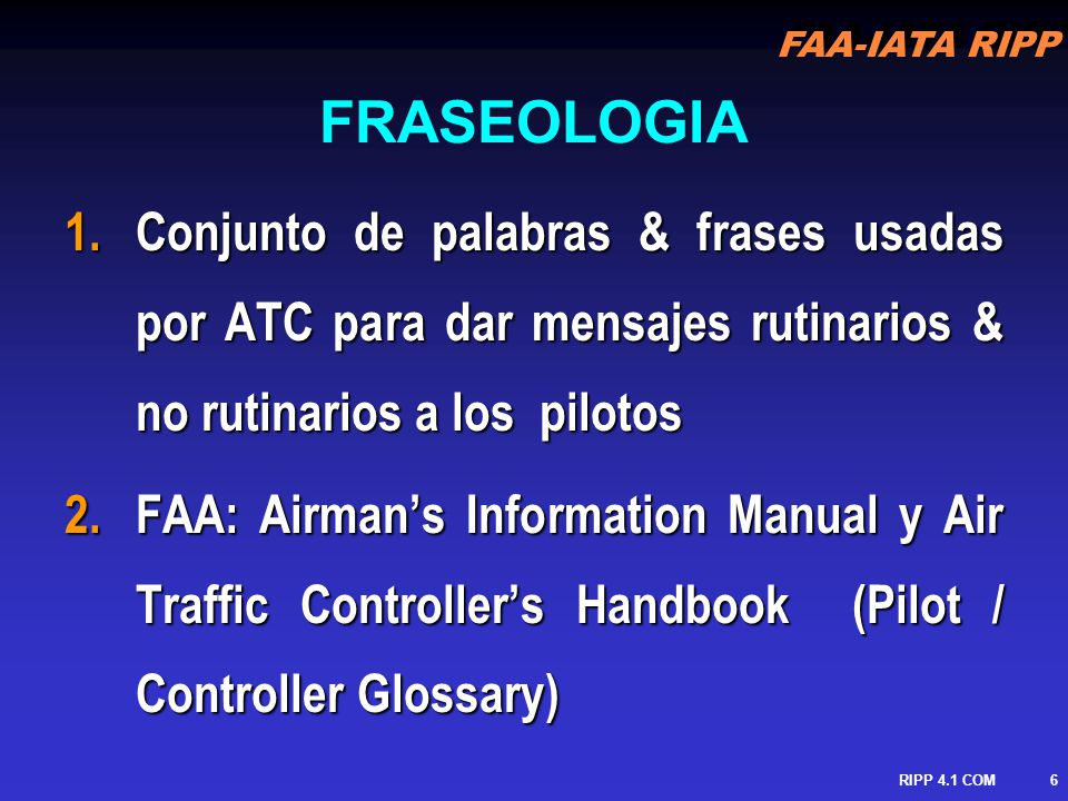 FRASEOLOGIA Conjunto de palabras & frases usadas por ATC para dar mensajes rutinarios & no rutinarios a los pilotos.