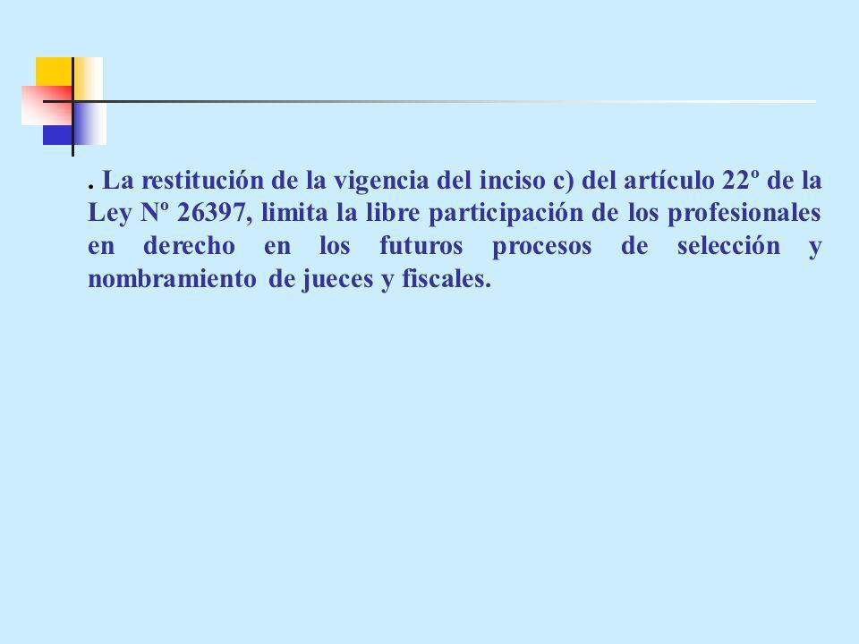 . La restitución de la vigencia del inciso c) del artículo 22º de la Ley Nº 26397, limita la libre participación de los profesionales en derecho en los futuros procesos de selección y nombramiento de jueces y fiscales.
