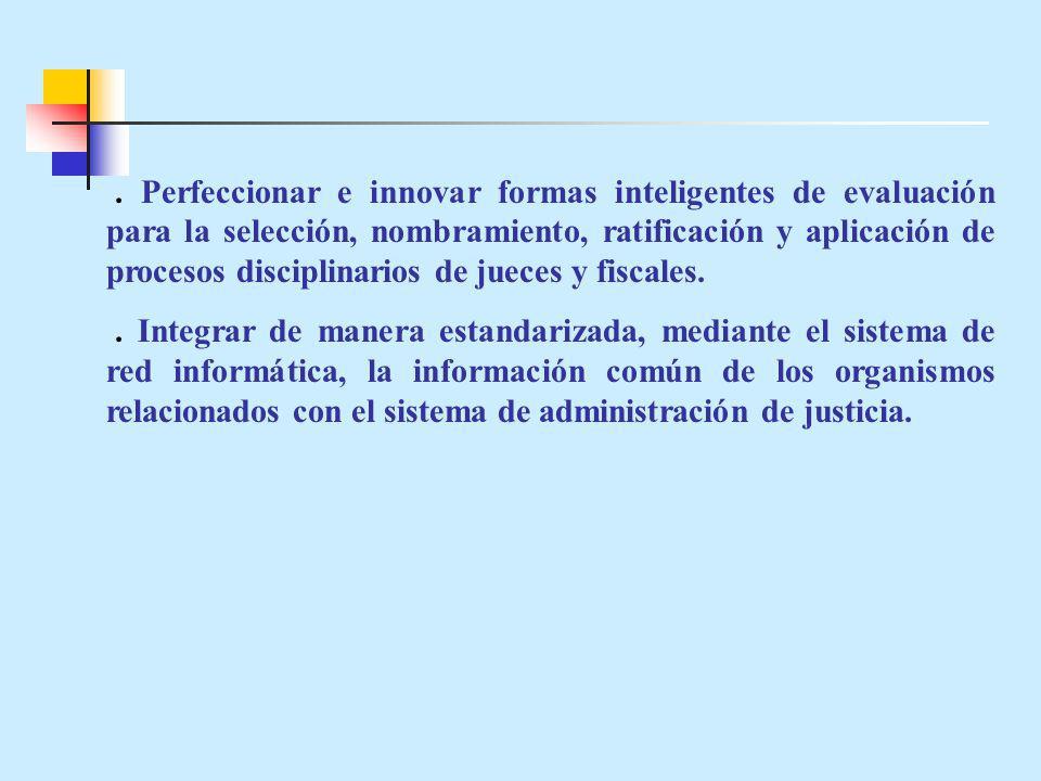 . Perfeccionar e innovar formas inteligentes de evaluación para la selección, nombramiento, ratificación y aplicación de procesos disciplinarios de jueces y fiscales.