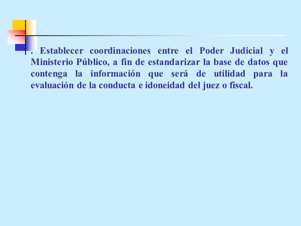 . Establecer coordinaciones entre el Poder Judicial y el Ministerio Público, a fin de estandarizar la base de datos que contenga la información que será de utilidad para la evaluación de la conducta e idoneidad del juez o fiscal.