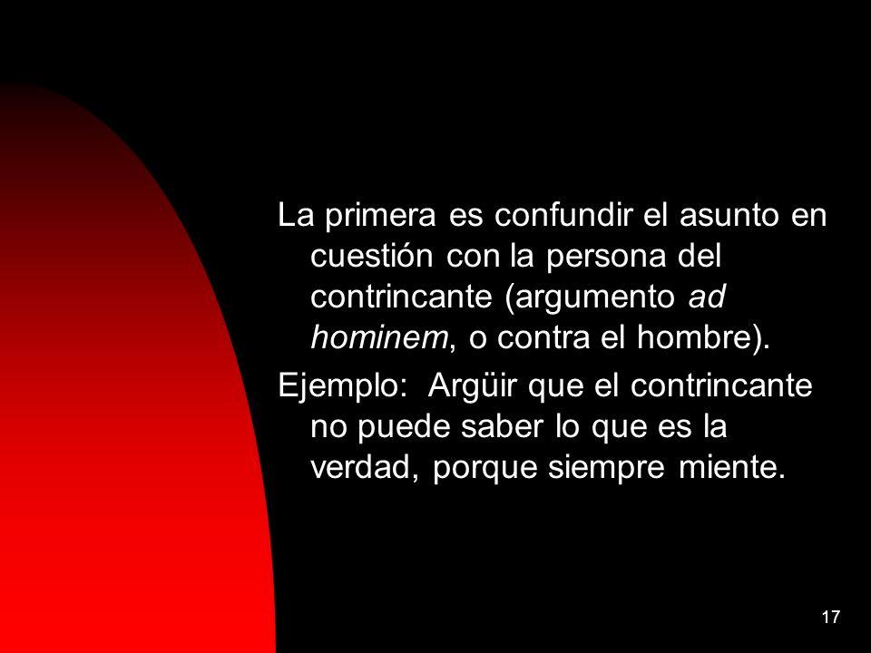La primera es confundir el asunto en cuestión con la persona del contrincante (argumento ad hominem, o contra el hombre).