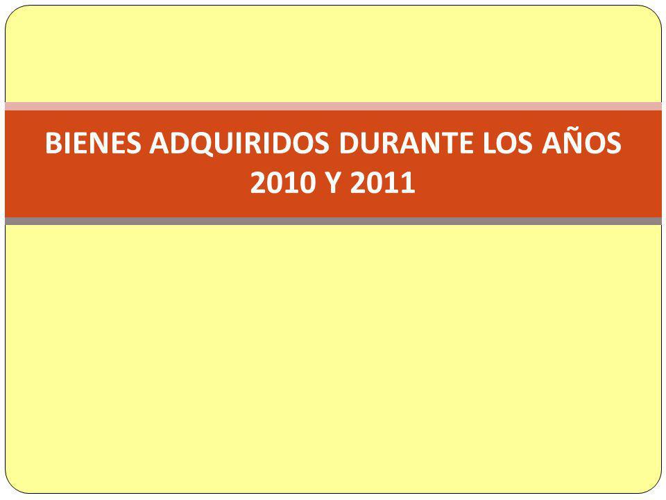 BIENES ADQUIRIDOS DURANTE LOS AÑOS 2010 Y 2011