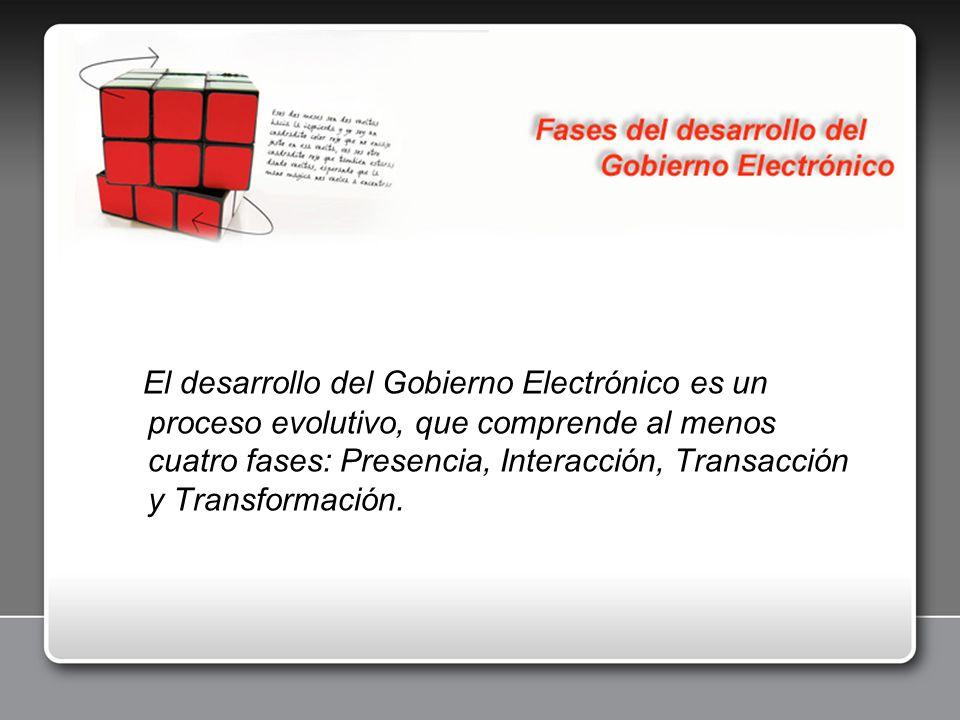 El desarrollo del Gobierno Electrónico es un proceso evolutivo, que comprende al menos cuatro fases: Presencia, Interacción, Transacción y Transformación.