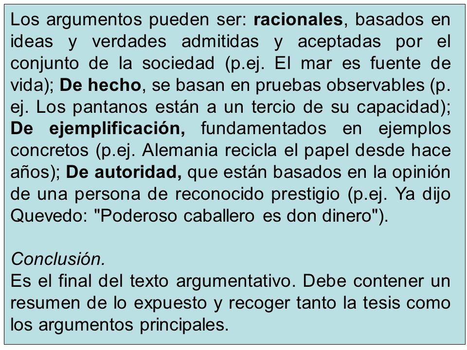 Los argumentos pueden ser: racionales, basados en ideas y verdades admitidas y aceptadas por el conjunto de la sociedad (p.ej. El mar es fuente de vida); De hecho, se basan en pruebas observables (p. ej. Los pantanos están a un tercio de su capacidad); De ejemplificación, fundamentados en ejemplos concretos (p.ej. Alemania recicla el papel desde hace años); De autoridad, que están basados en la opinión de una persona de reconocido prestigio (p.ej. Ya dijo Quevedo: Poderoso caballero es don dinero ).