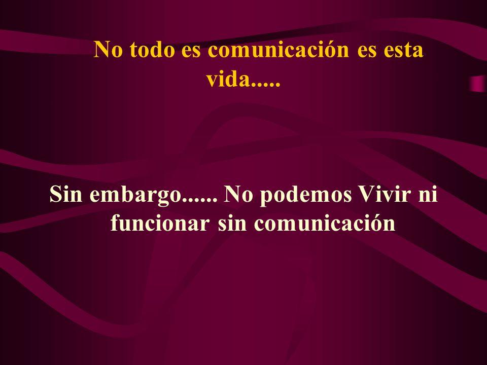 No todo es comunicación es esta vida.....