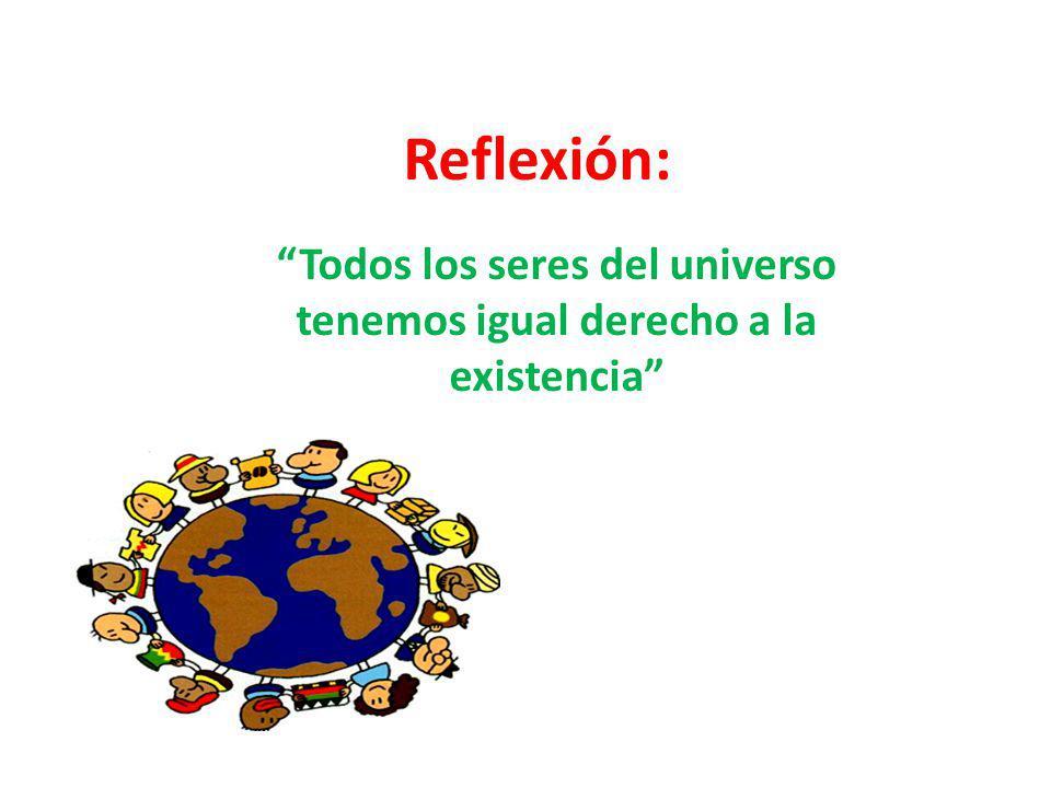 Todos los seres del universo tenemos igual derecho a la existencia